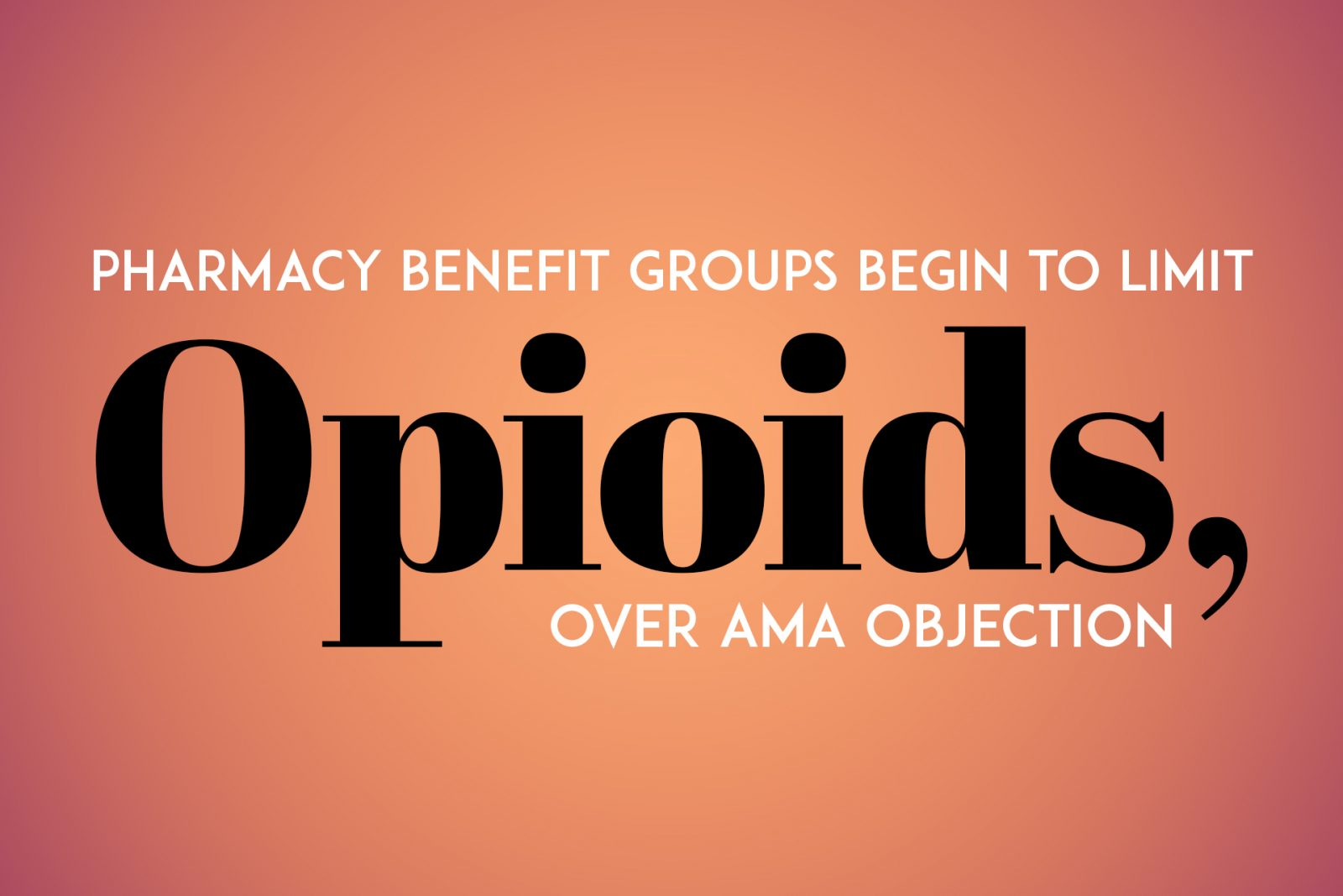 Pharmacy Benefit Groups Begin to Limit Opioids, Over AMA Objection