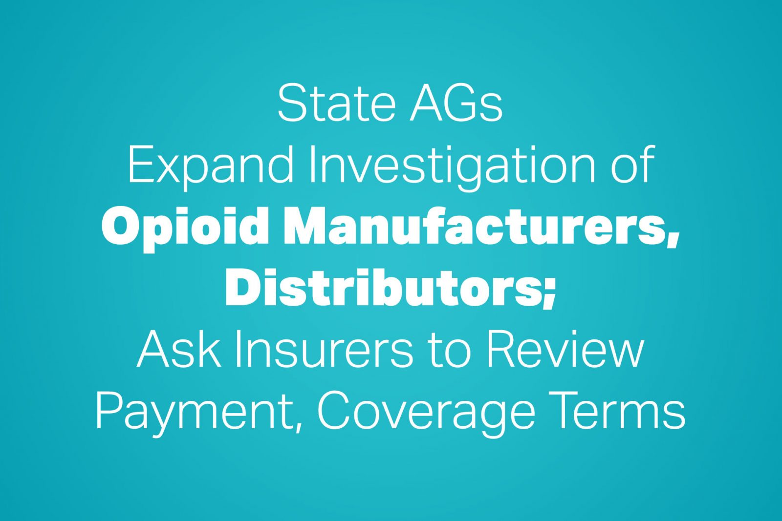 State AGs Expand Investigation of Opioid Manufacturers, Distributors; Ask Insurers to Review Payment, Coverage Terms