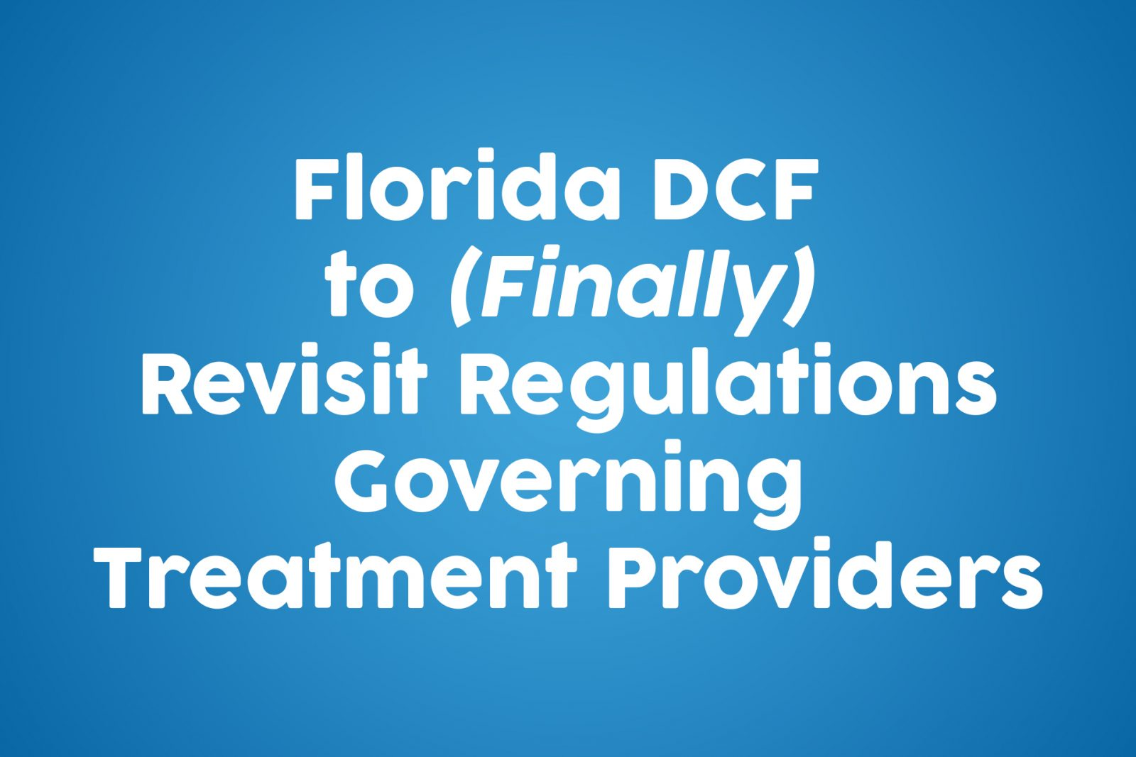 Florida DCF to (Finally) Revisit Regulations Governing Treatment Providers