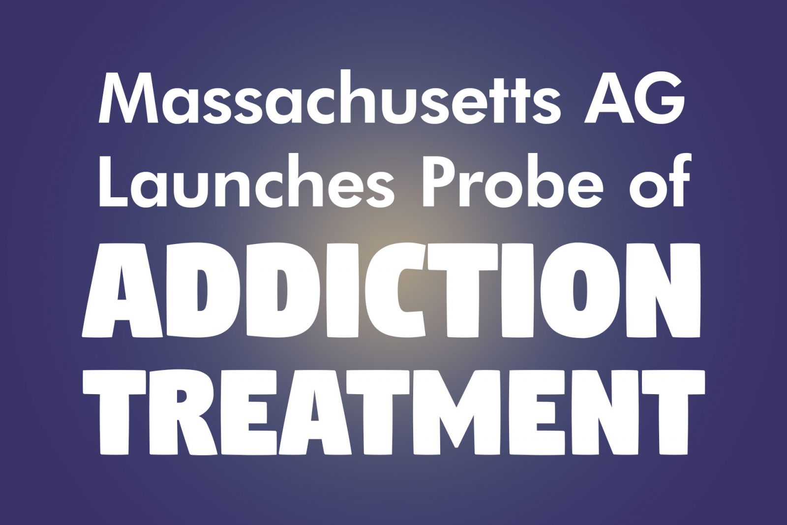 Massachusetts AG Launches Probe of Addiction Treatment