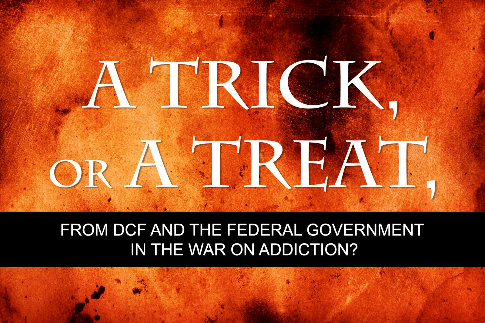 A Trick, or a Treat, from DCF and the Federal Government in the War on Addiction?