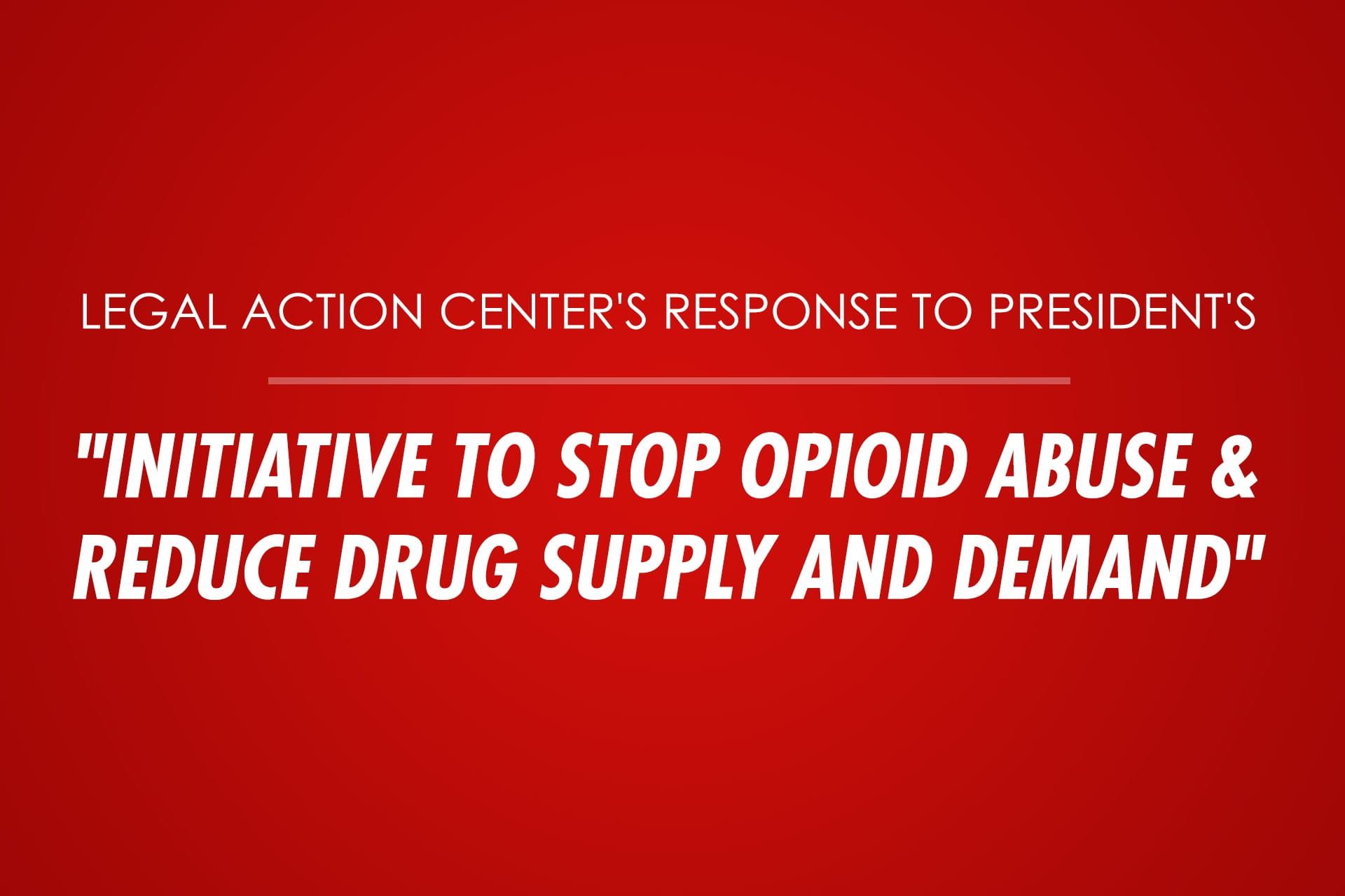 "Legal Action Center's Response to President's ""Initiative to Stop Opioid Abuse and Reduce Drug Supply and Demand"""