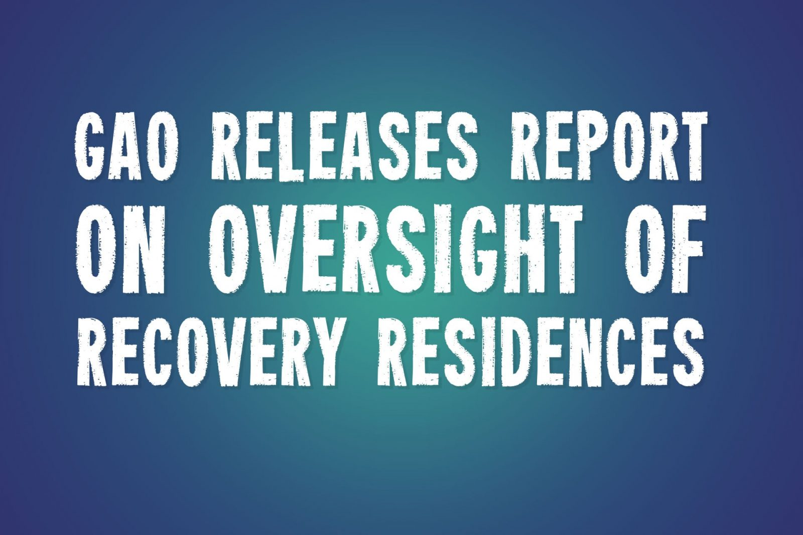 GAO Releases Report on Oversight of Recovery Residences