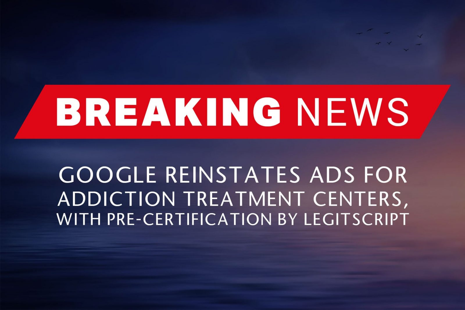 BREAKING NEWS – Google Reinstates Ads for Addiction Treatment Centers, With Pre-certification by LegitScript