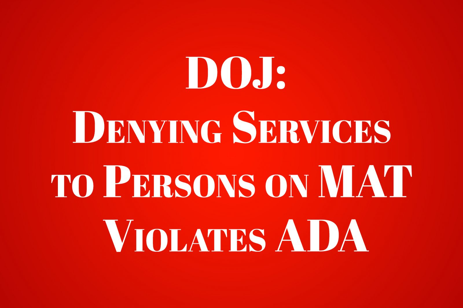 DOJ: Denying Services to Persons on MAT Violates ADA