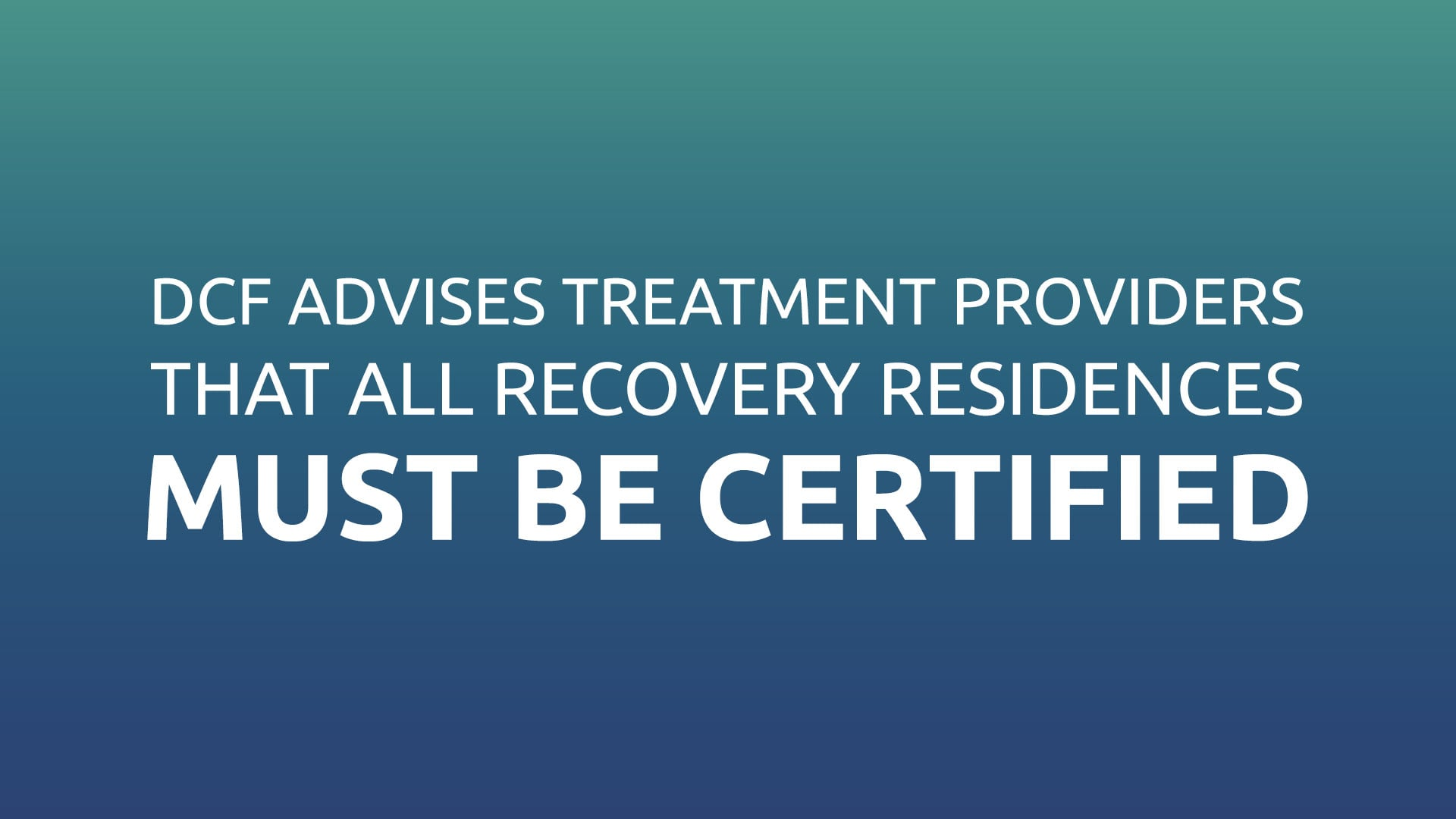 DCF Advises Treatment Providers That ALL Recovery Residences Must Be Certified