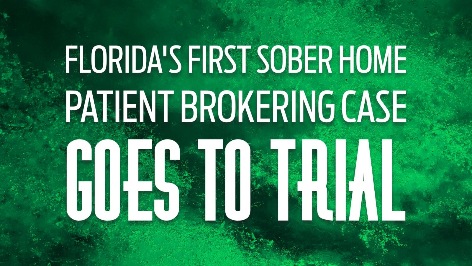 Florida's First Sober Home Patient Brokering Case Goes to Trial