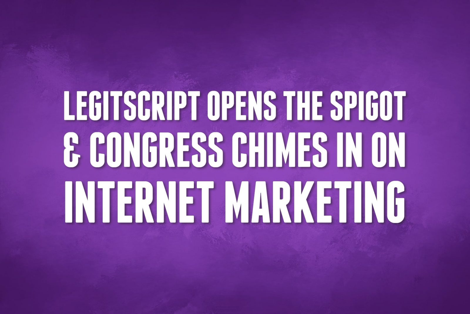 LegitScript Opens The Spigot & Congress Chimes In on Internet Marketing