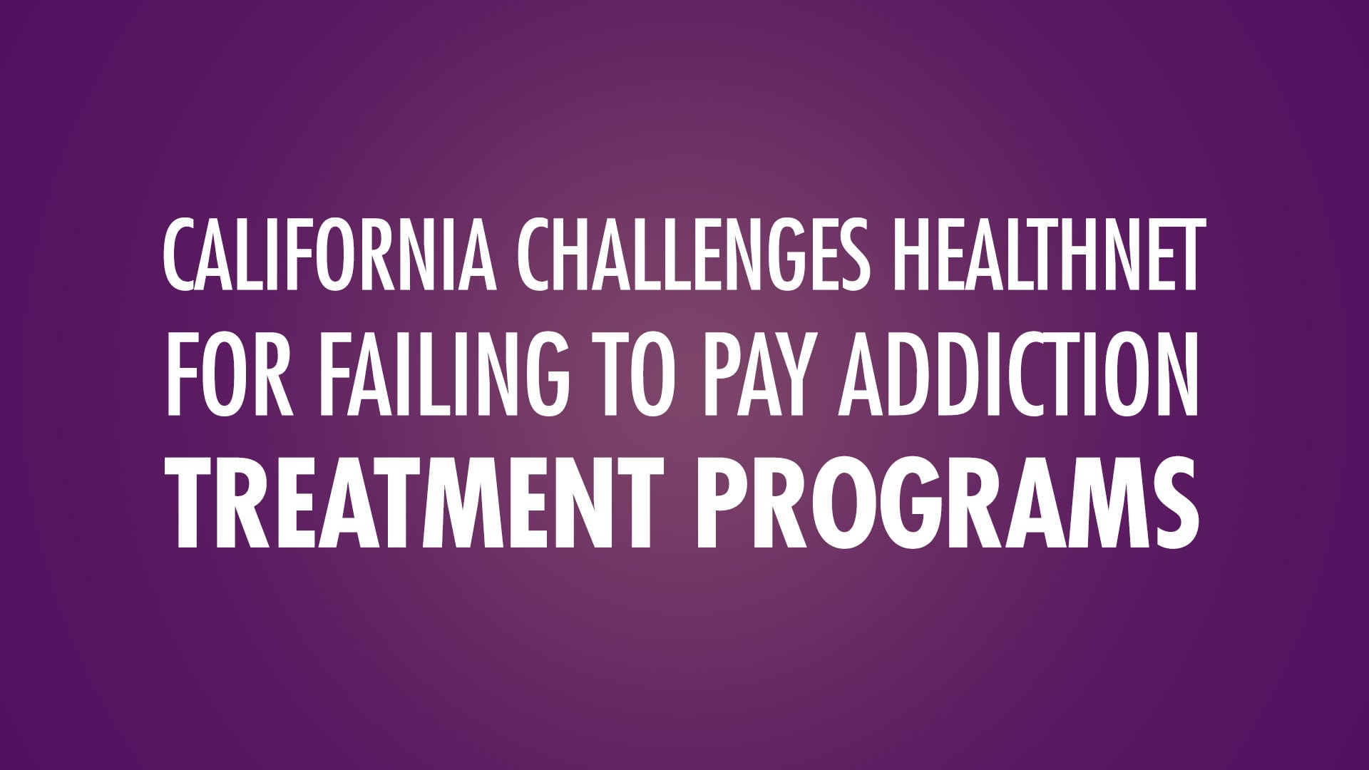 California Challenges HealthNet for Failing to Pay Addiction Treatment Programs