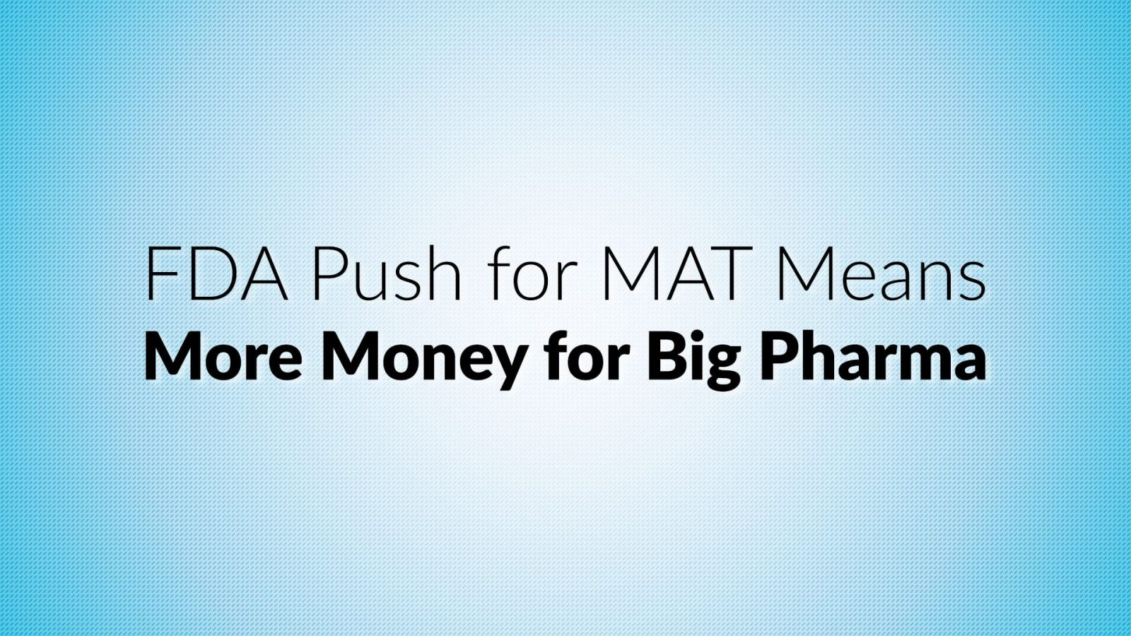 FDA Push for MAT Means More Money for Big Pharma