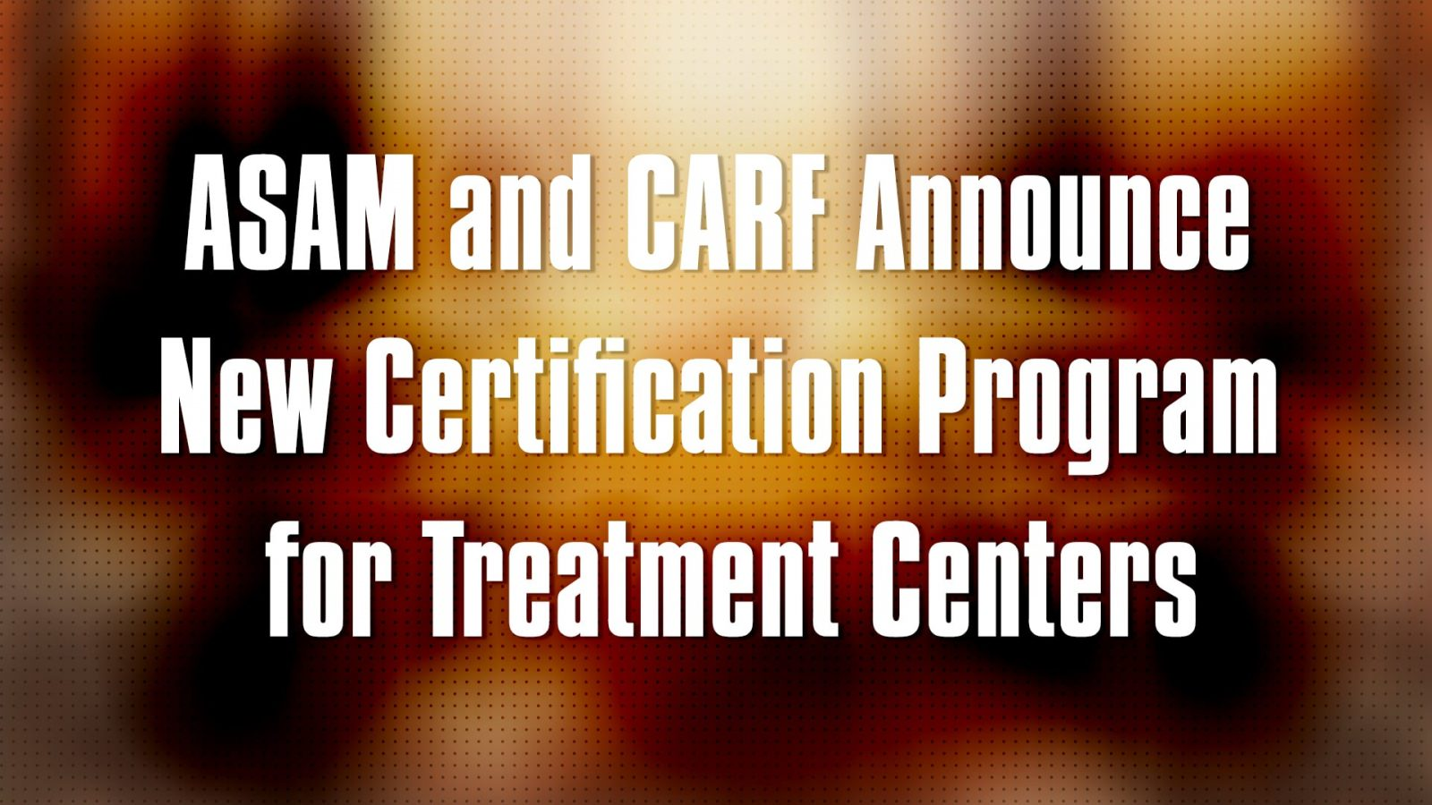 ASAM and CARF Announce New Certification Program for Treatment Centers
