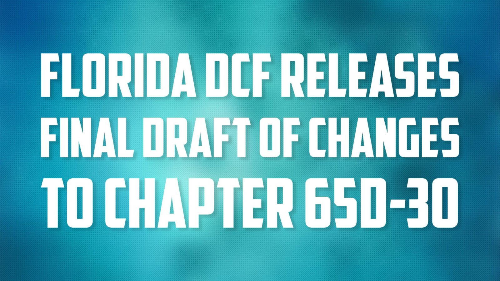 Florida DCF Releases Final Draft of Changes to Chapter 65D-30
