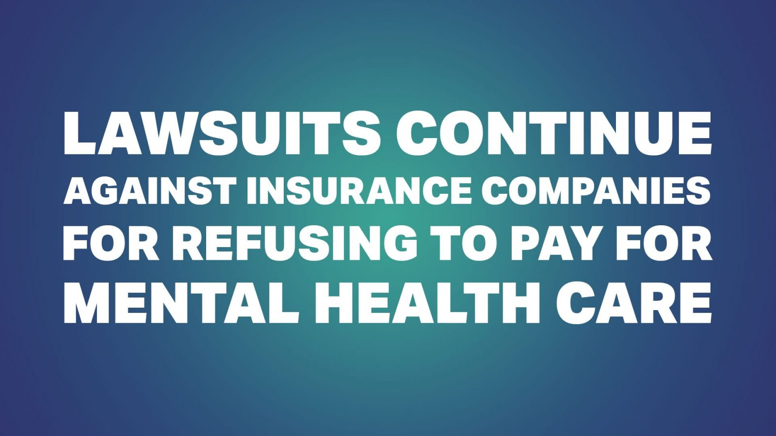 Lawsuits Continue Against Insurance Companies for Refusing to Pay for Mental Health Care
