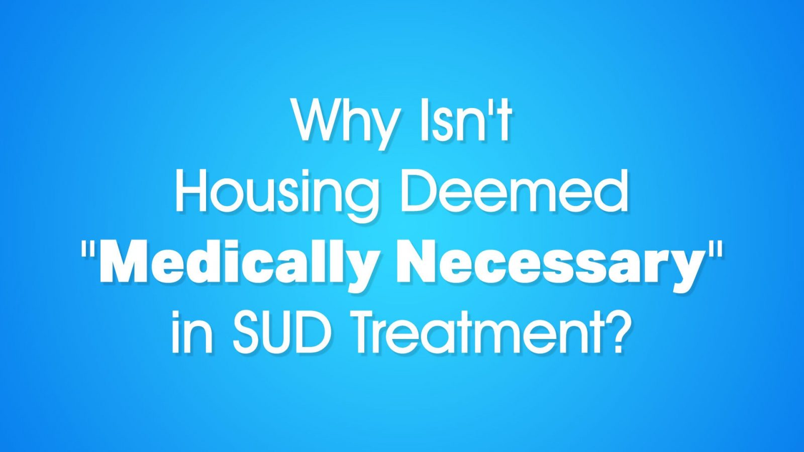 "Why Isn't Housing Deemed ""Medically Necessary"" in SUD Treatment?"