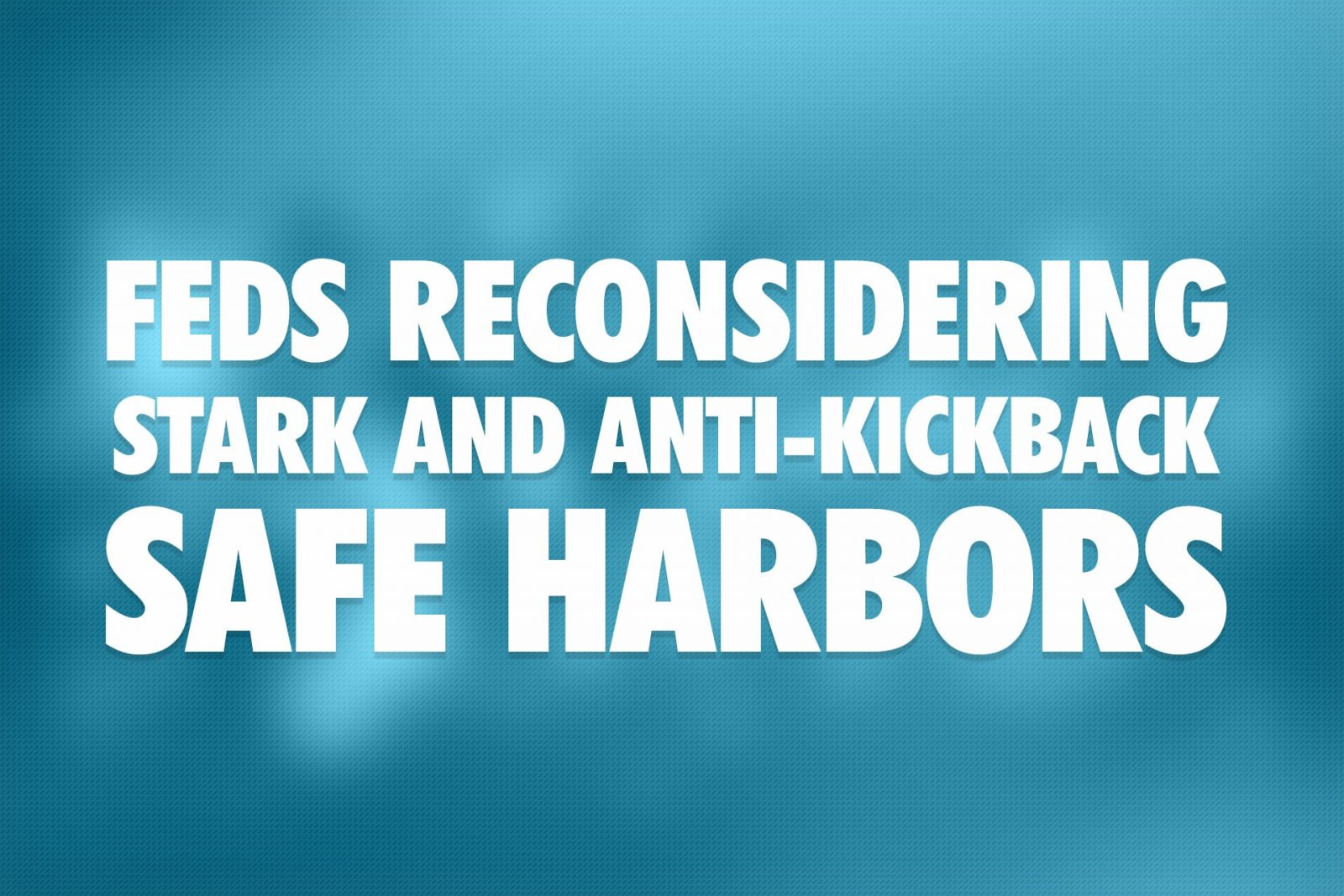 Feds Reconsidering Stark and Anti-Kickback Safe Harbors