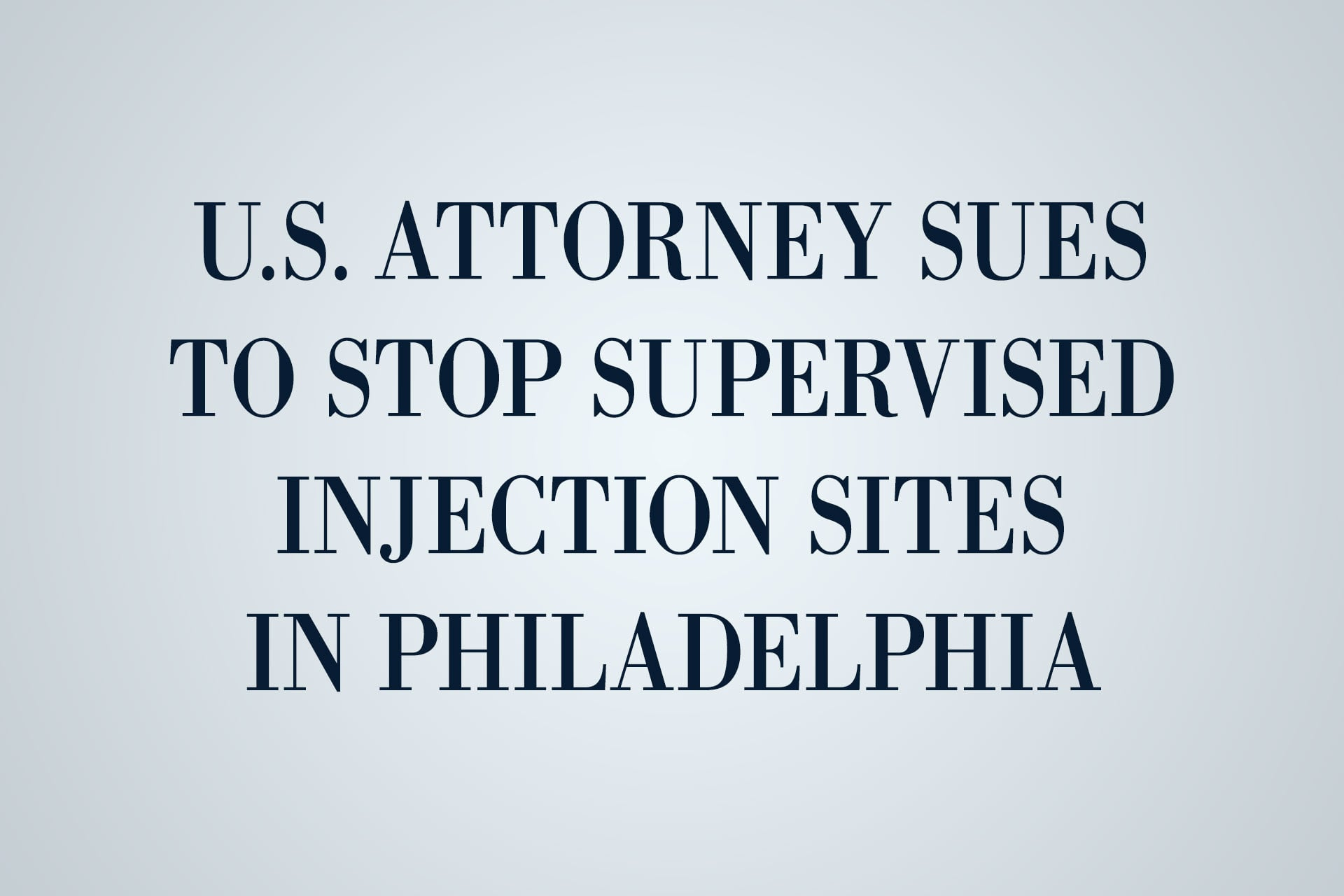 U.S. attorney sues to stop supervised injection sites in Philadelphia