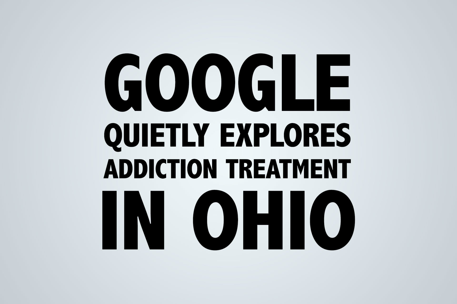 Google Quietly Explores Addiction Treatment in Ohio
