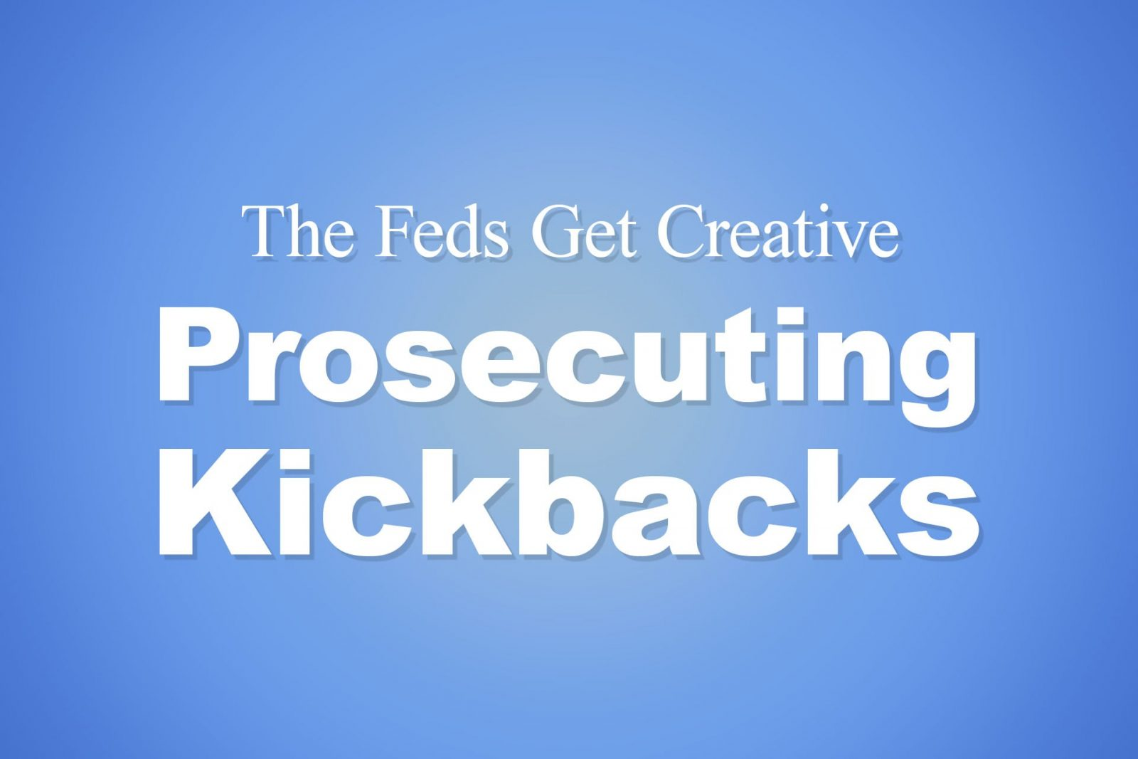 The Feds Get Creative Prosecuting Kickbacks
