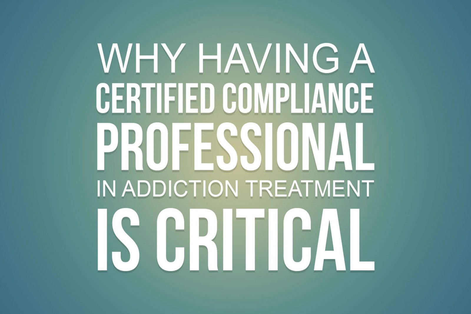 Why Having a Certified Compliance Professional in Addiction Treatment is Critical