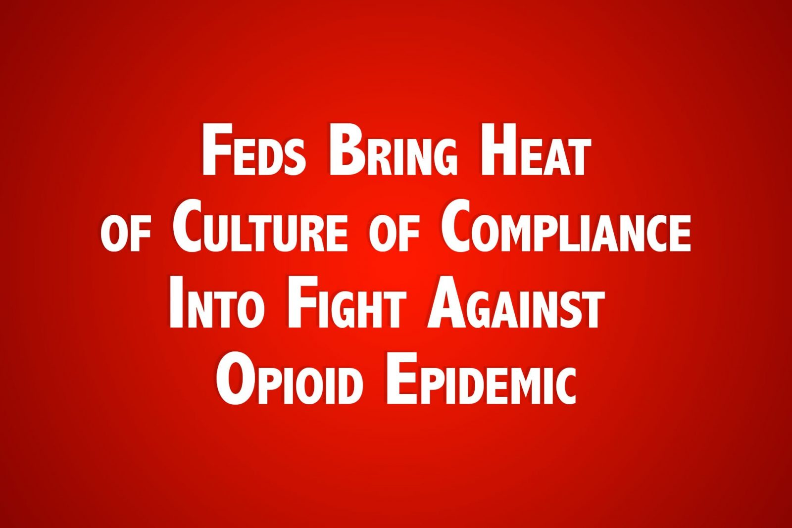 Feds Bring Heat of Culture of Compliance Into Fight Against Opioid Epidemic