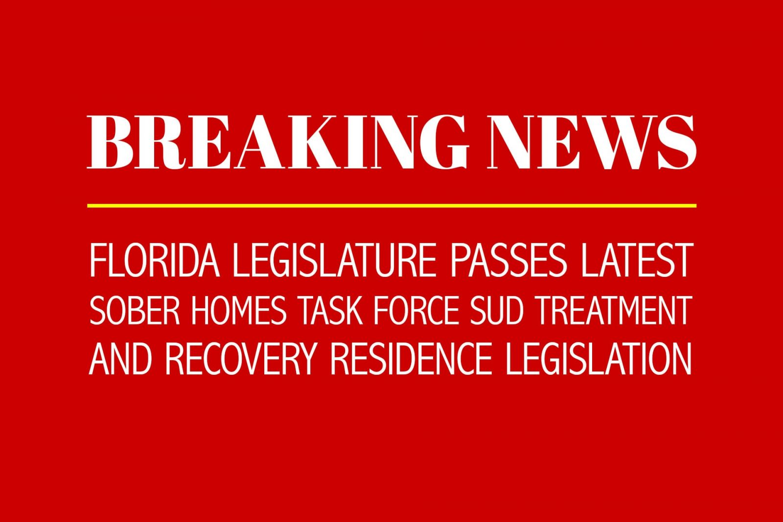 BREAKING NEWS – Florida Legislature Passes Latest Sober Homes Task Force SUD Treatment and Recovery Residence Legislation