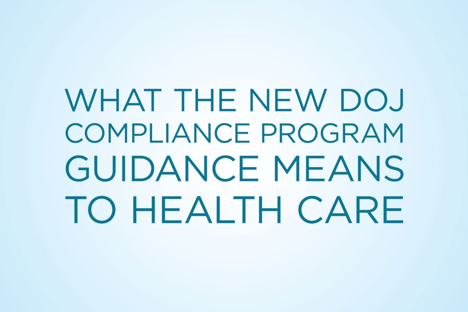 What the New DOJ Compliance Program Guidance Means to Health Care