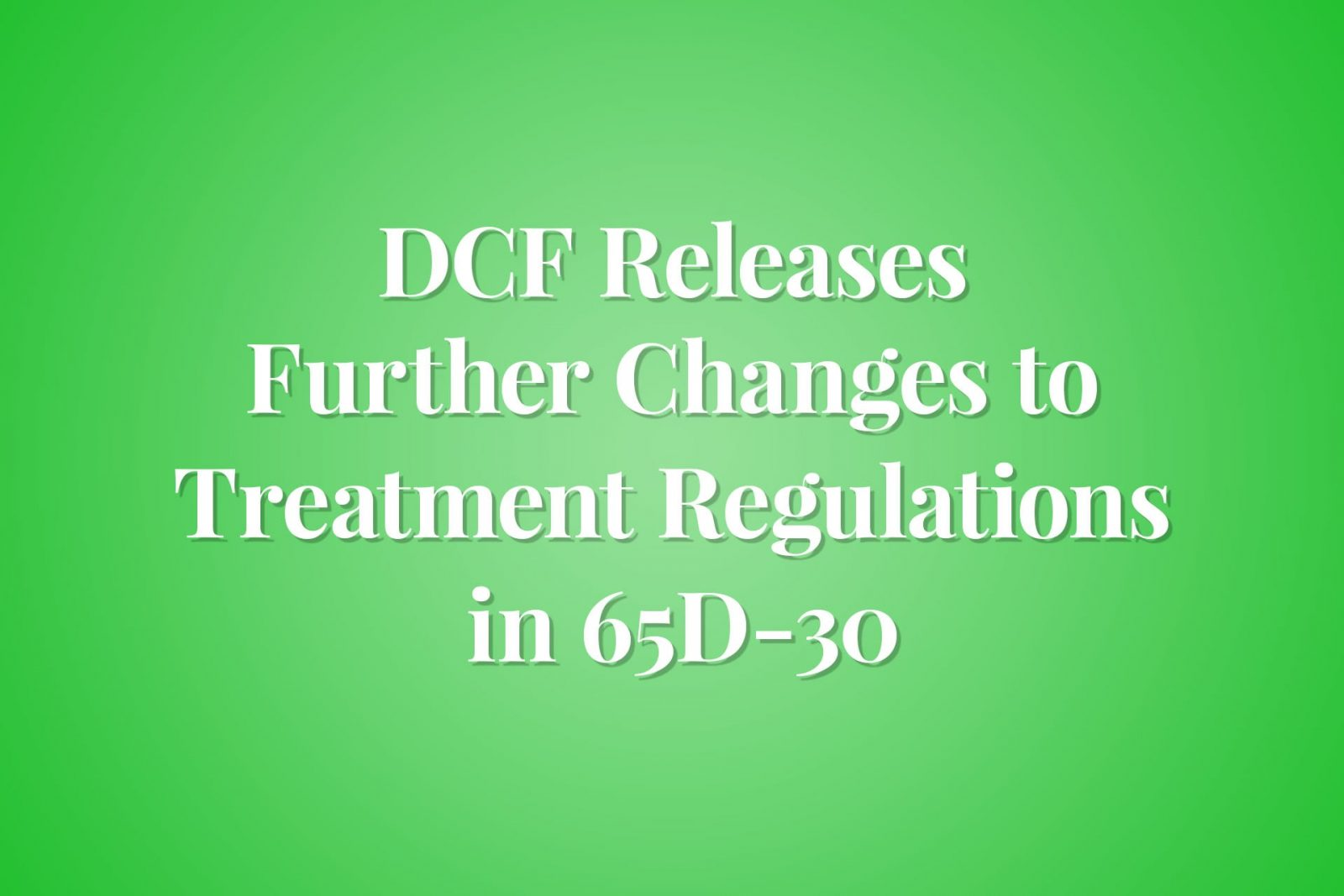 DCF Releases Further Changes to Treatment Regulations in 65D-30