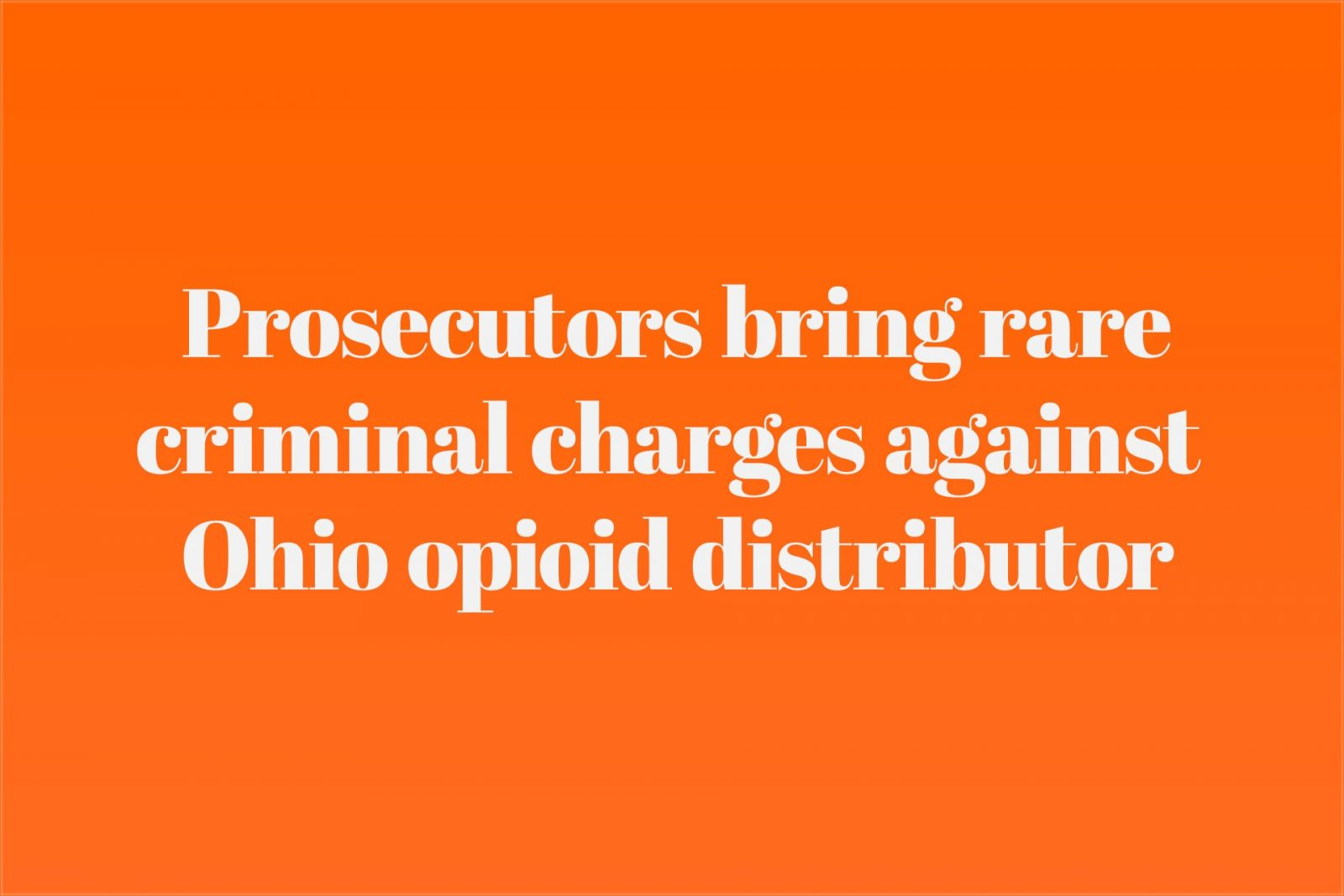 Prosecutors bring rare criminal charges against Ohio opioid distributor