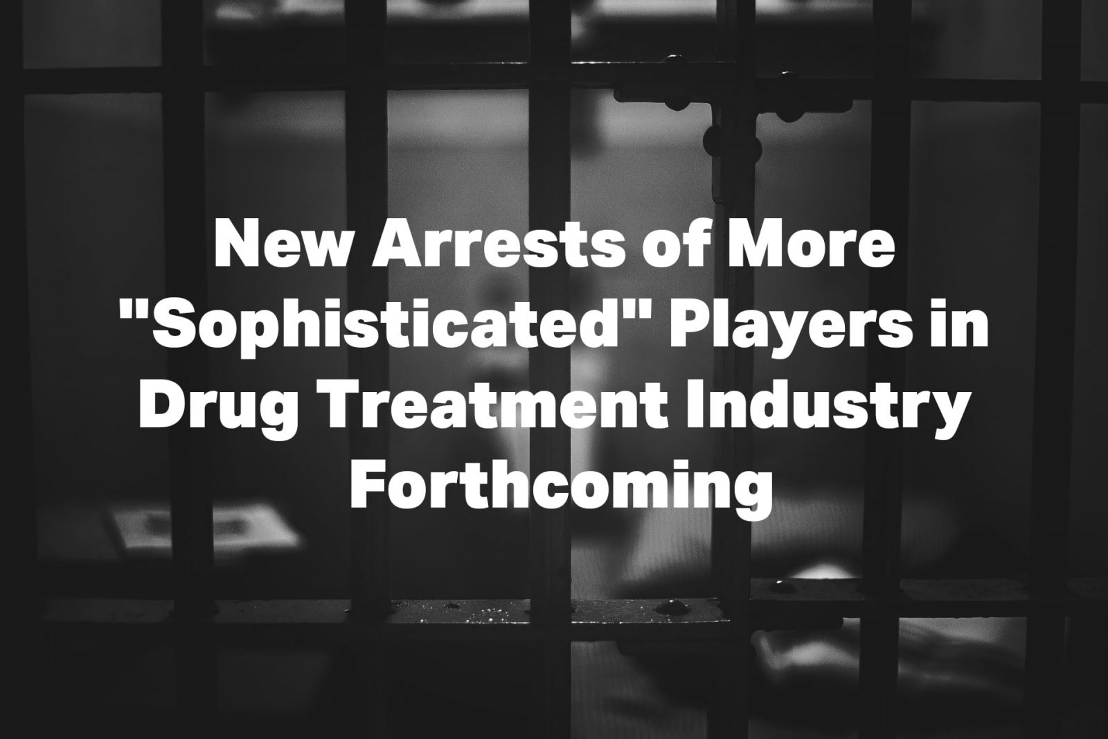 "New Arrests of More ""Sophisticated"" Players in Drug Treatment Industry Forthcoming"