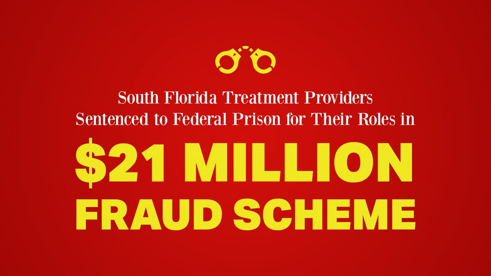 South Florida Treatment Providers Sentenced to Federal Prison for Their Roles in $21 Million Fraud Scheme