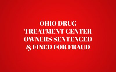 Ohio Drug Treatment Center Owners Sentenced and Fined for Fraud